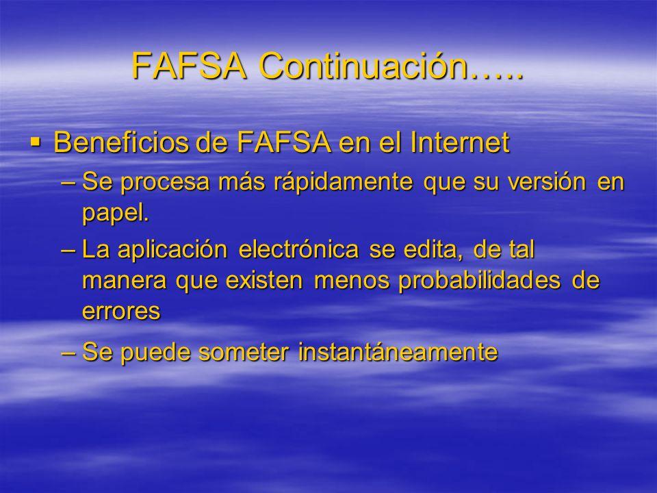 FAFSA Continuación….. Beneficios de FAFSA en el Internet Beneficios de FAFSA en el Internet –Se procesa más rápidamente que su versión en papel. –La a