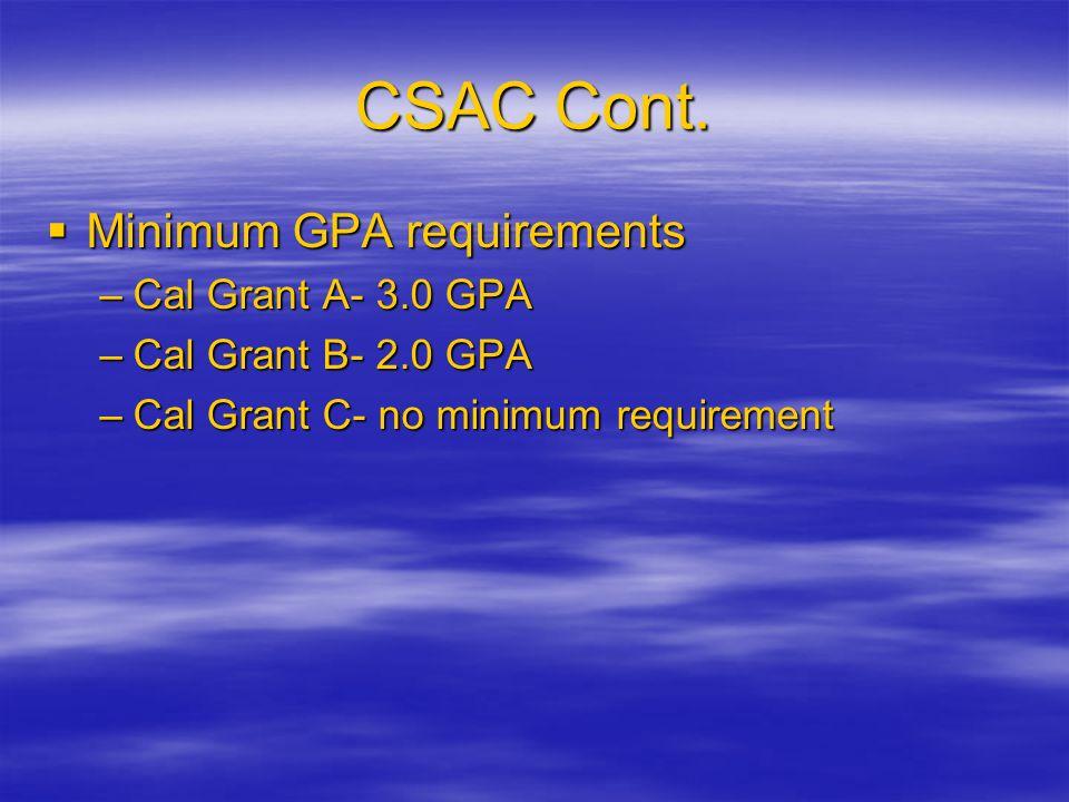 CSAC Cont. Minimum GPA requirements –C–C–C–Cal Grant A- 3.0 GPA –C–C–C–Cal Grant B- 2.0 GPA –C–C–C–Cal Grant C- no minimum requirement