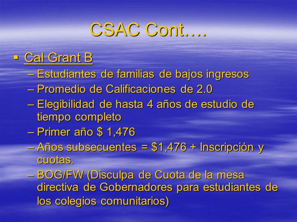 CSAC Cont…. Cal Grant B Cal Grant B –Estudiantes de familias de bajos ingresos –Promedio de Calificaciones de 2.0 –Elegibilidad de hasta 4 años de est