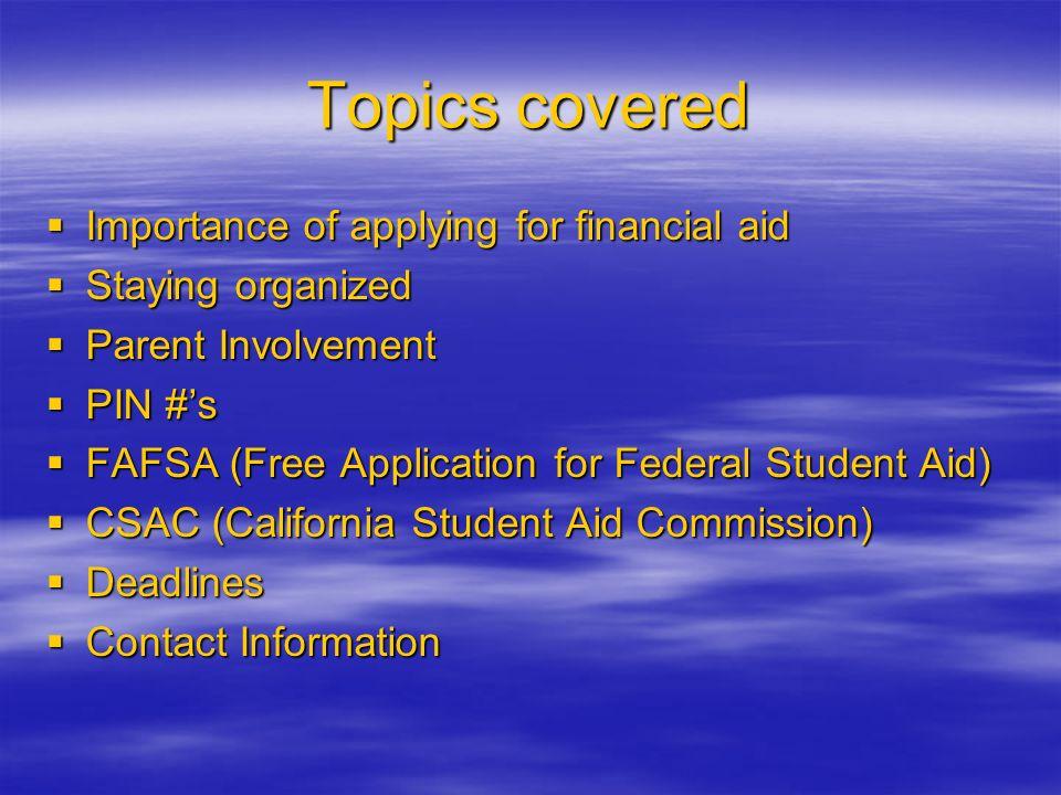 Tópicos que se Cubrirán La Importancia de aplicar para ayuda financiera Estar Organizado Participación de Padres Número Personal de Identificación (PIN) FAFSA (Aplicación Gratuita para ayuda financiera Federal) CSAC ( Comisión de Ayuda Estudiantil de California) Fechas de Plazos limites Información de Contactos