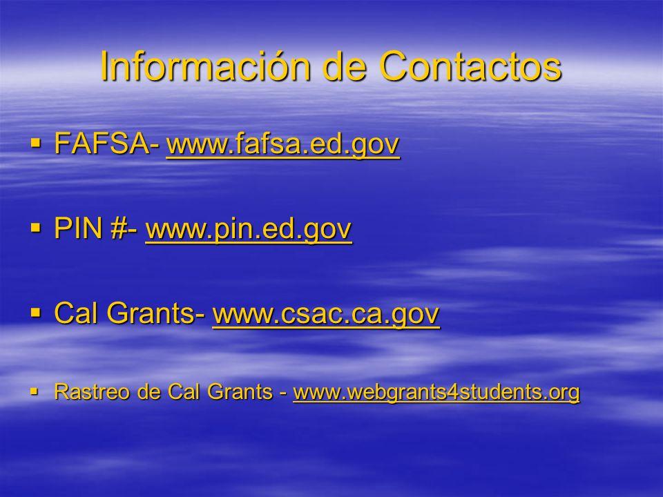 Información de Contactos FAFSA- www.fafsa.ed.gov FAFSA- www.fafsa.ed.gov PIN #- www.pin.ed.gov PIN #- www.pin.ed.gov Cal Grants- www.csac.ca.gov Cal Grants- www.csac.ca.gov Rastreo de Cal Grants - www.webgrants4students.org Rastreo de Cal Grants - www.webgrants4students.org