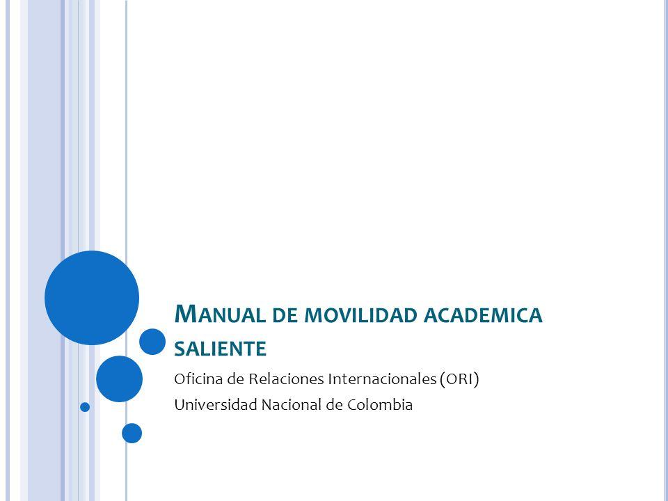 M ANUAL DE MOVILIDAD ACADEMICA SALIENTE Oficina de Relaciones Internacionales (ORI) Universidad Nacional de Colombia