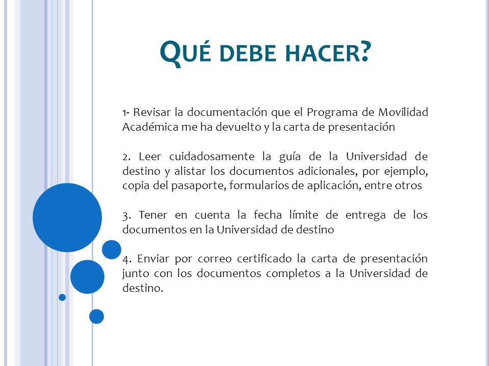 Q UÉ DEBE HACER ? 1- Revisar la documentación que el Programa de Movilidad Académica me ha devuelto y la carta de presentación 2. Leer cuidadosamente