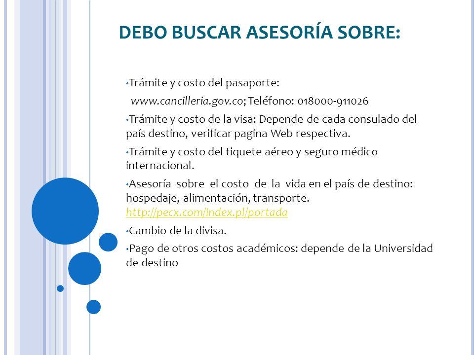 DEBO BUSCAR ASESORÍA SOBRE: Trámite y costo del pasaporte: www.cancilleria.gov.co; Teléfono: 018000-911026 Trámite y costo de la visa: Depende de cada consulado del país destino, verificar pagina Web respectiva.