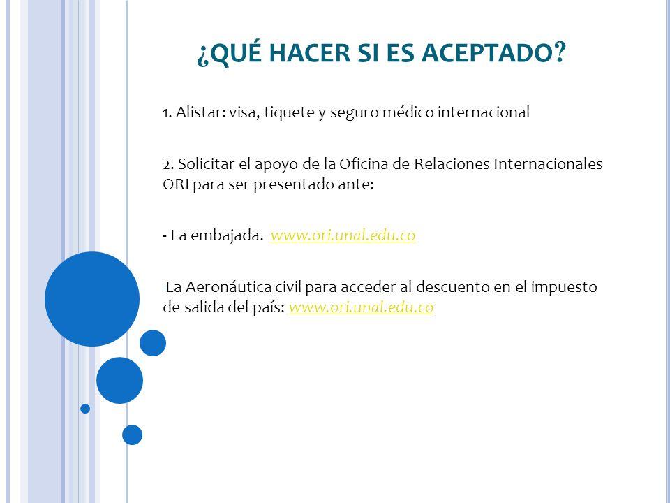 ¿ QUÉ HACER SI ES ACEPTADO ? 1. Alistar: visa, tiquete y seguro médico internacional 2. Solicitar el apoyo de la Oficina de Relaciones Internacionales