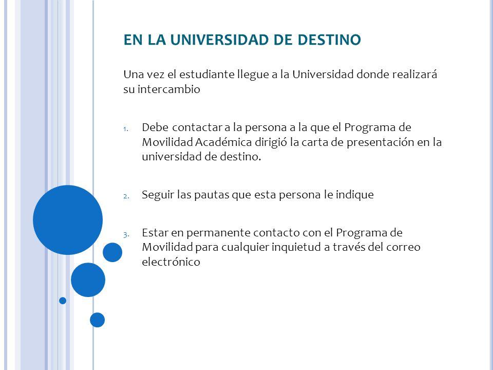 EN LA UNIVERSIDAD DE DESTINO Una vez el estudiante llegue a la Universidad donde realizará su intercambio 1. Debe contactar a la persona a la que el P