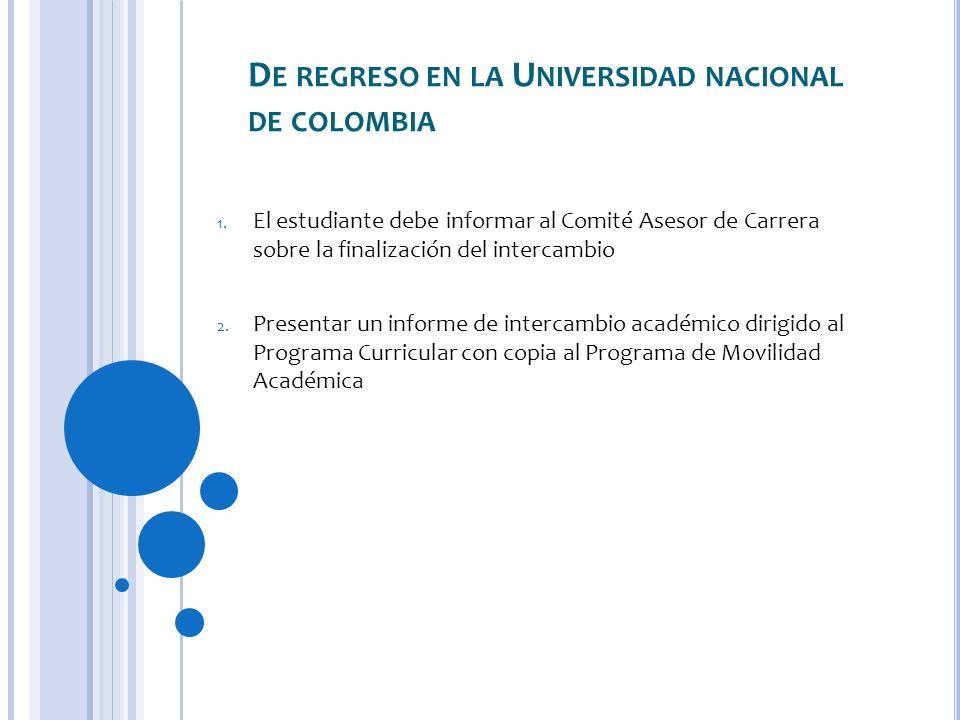 D E REGRESO EN LA U NIVERSIDAD NACIONAL DE COLOMBIA 1. El estudiante debe informar al Comité Asesor de Carrera sobre la finalización del intercambio 2