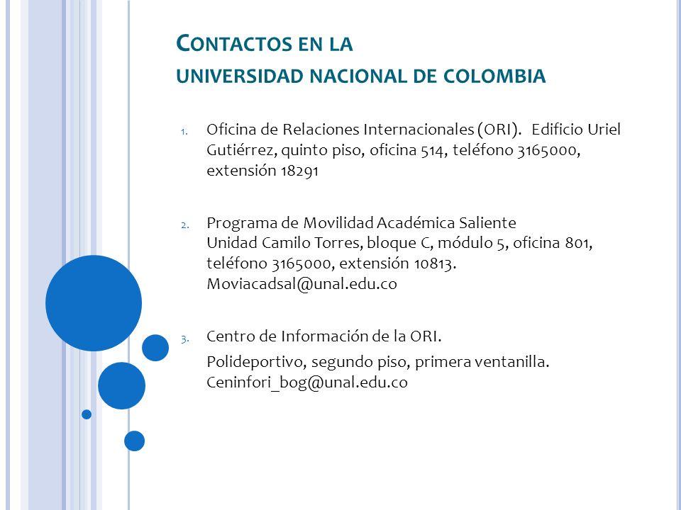 C ONTACTOS EN LA UNIVERSIDAD NACIONAL DE COLOMBIA 1. Oficina de Relaciones Internacionales (ORI). Edificio Uriel Gutiérrez, quinto piso, oficina 514,