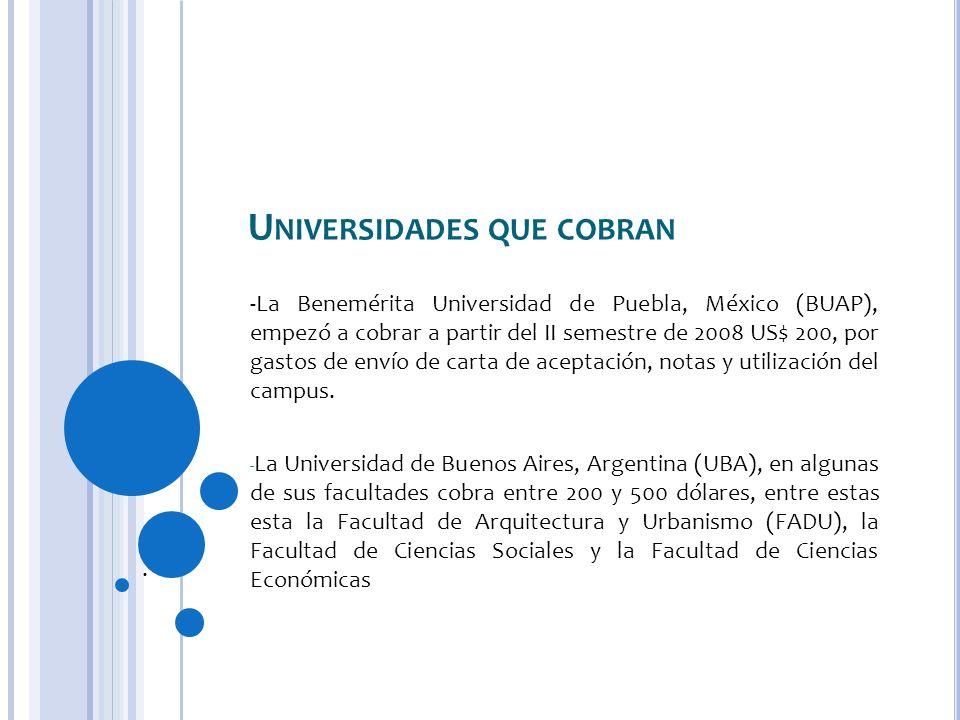 U NIVERSIDADES QUE COBRAN -La Benemérita Universidad de Puebla, México (BUAP), empezó a cobrar a partir del II semestre de 2008 US$ 200, por gastos de envío de carta de aceptación, notas y utilización del campus.