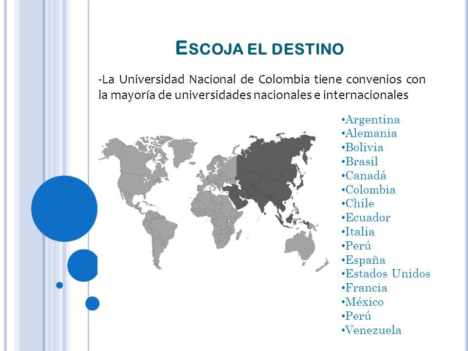 E SCOJA EL DESTINO -La Universidad Nacional de Colombia tiene convenios con la mayoría de universidades nacionales e internacionales Argentina Alemania Bolivia Brasil Canadá Colombia Chile Ecuador Italia Perú España Estados Unidos Francia México Perú Venezuela