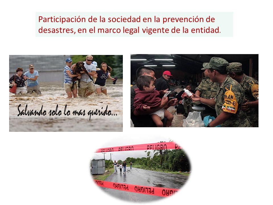 Participación de la sociedad en la prevención de desastres, en el marco legal vigente de la entidad.