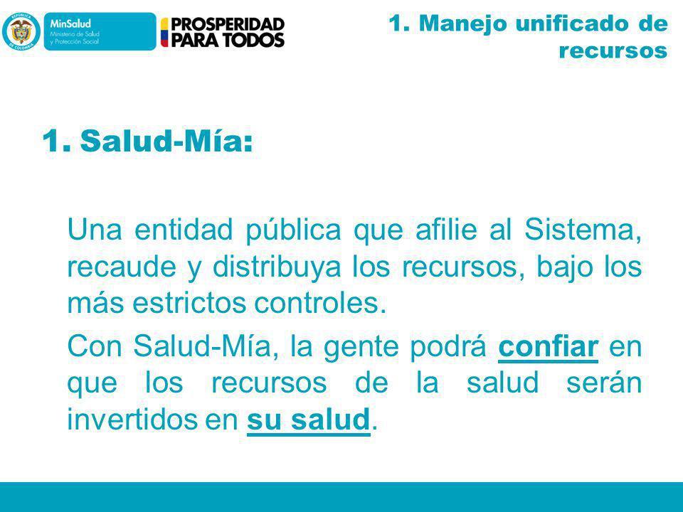 1.Salud-Mía: Una entidad pública que afilie al Sistema, recaude y distribuya los recursos, bajo los más estrictos controles. Con Salud-Mía, la gente p