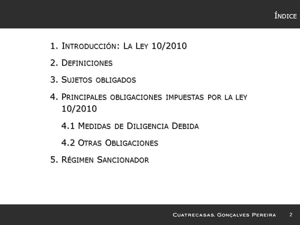 Í NDICE 1.I NTRODUCCIÓN : L A L EY 10/2010 2.D EFINICIONES 3.S UJETOS OBLIGADOS 4.P RINCIPALES OBLIGACIONES IMPUESTAS POR LA LEY 10/2010 4.1 M EDIDAS DE D ILIGENCIA D EBIDA 4.2 O TRAS O BLIGACIONES 5.