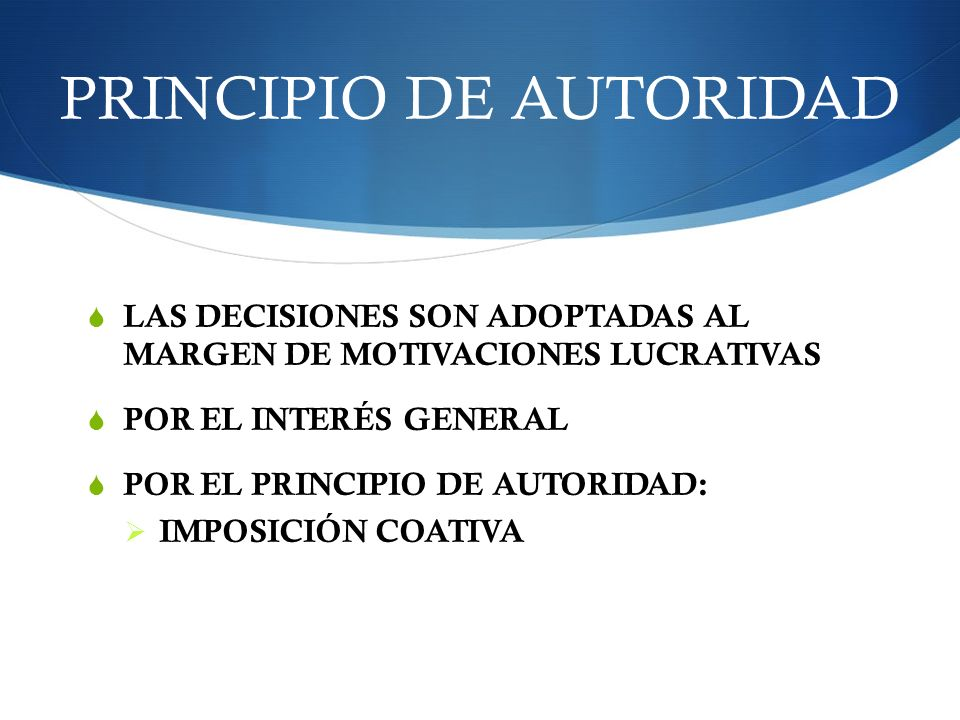 PRINCIPIO DE AUTORIDAD LAS DECISIONES SON ADOPTADAS AL MARGEN DE MOTIVACIONES LUCRATIVAS POR EL INTERÉS GENERAL POR EL PRINCIPIO DE AUTORIDAD: IMPOSIC