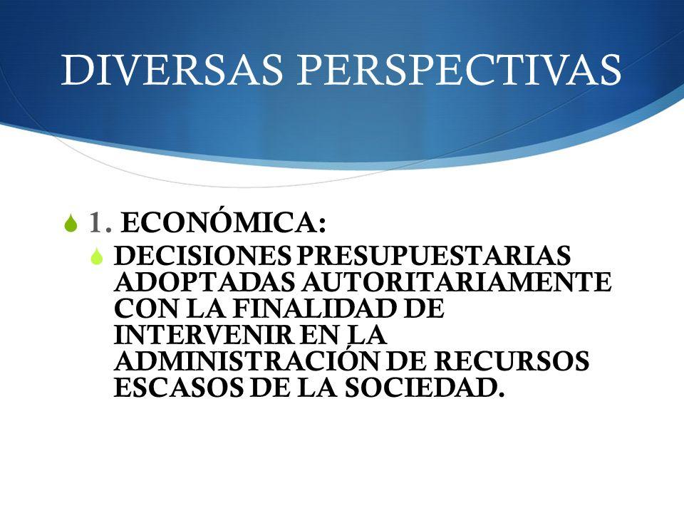 DIVERSAS PERSPECTIVAS 1. ECONÓMICA: DECISIONES PRESUPUESTARIAS ADOPTADAS AUTORITARIAMENTE CON LA FINALIDAD DE INTERVENIR EN LA ADMINISTRACIÓN DE RECUR