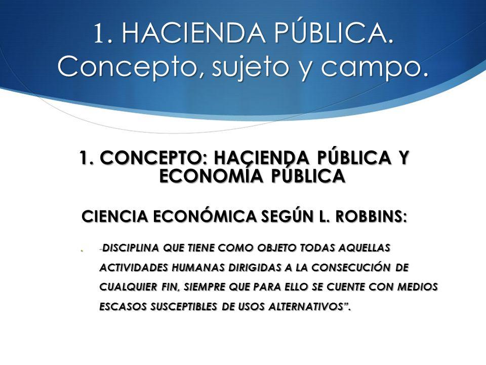 ACTIVIDAD ECONÓMICA SEGÚN ROBBINS TOMA DE DECISIONES EN UN CONTEXTO: TOMA DE DECISIONES EN UN CONTEXTO: DE MEDIOS ESCASOS DE MEDIOS ESCASOS DE USOS ALTERNATIVOS DE USOS ALTERNATIVOS HACIEND A PÚBLICA HACIEND A PÚBLICA CONJUN TO DE ACTIVIDA DES CUYO ELEMENT O COMÚN ES QUE SE REALIZAN FUERA DEL MERCAD O CONJUN TO DE ACTIVIDA DES CUYO ELEMENT O COMÚN ES QUE SE REALIZAN FUERA DEL MERCAD O POR LA FORMA COMO SE MANIFIES TAN LAS PREFEREN CIAS DE LOS SUJETOS: POR LA FORMA COMO SE MANIFIES TAN LAS PREFEREN CIAS DE LOS SUJETOS: NO A TRAVÉS DE LA DEMAND A DE BIENES Y SERVICIO S NO A TRAVÉS DE LA DEMAND A DE BIENES Y SERVICIO S SINO A TRAVÉS DEL PROCES O POLÍTICO SINO A TRAVÉS DEL PROCES O POLÍTICO Y EN EL MODO DE FINANCIA R LA PRODUC CIÓN DE LOS BIENES Y EN EL MODO DE FINANCIA R LA PRODUC CIÓN DE LOS BIENES NO A TRAVÉS DEL DESEMBO LSO VOLUNTA RIO DE UN PRECIO NO A TRAVÉS DEL DESEMBO LSO VOLUNTA RIO DE UN PRECIO SINO POR EL PAGO COACTIV O DE LOS IMPUEST OS SINO POR EL PAGO COACTIV O DE LOS IMPUEST OS