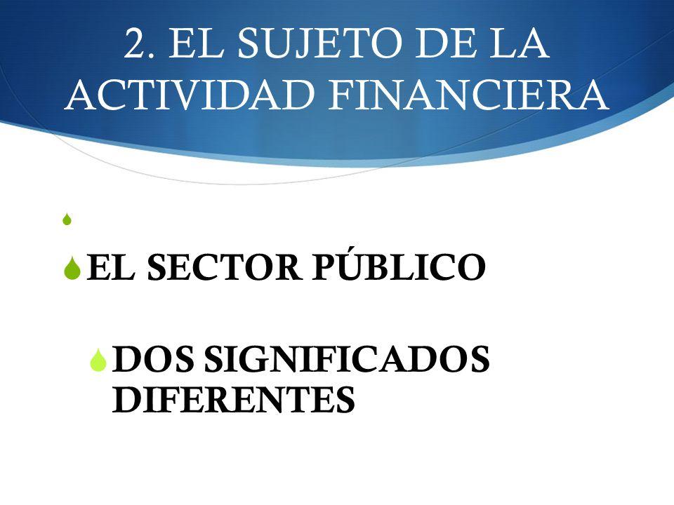 2. EL SUJETO DE LA ACTIVIDAD FINANCIERA EL SECTOR PÚBLICO DOS SIGNIFICADOS DIFERENTES