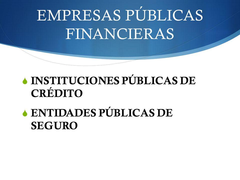 EMPRESAS PÚBLICAS FINANCIERAS INSTITUCIONES PÚBLICAS DE CRÉDITO ENTIDADES PÚBLICAS DE SEGURO
