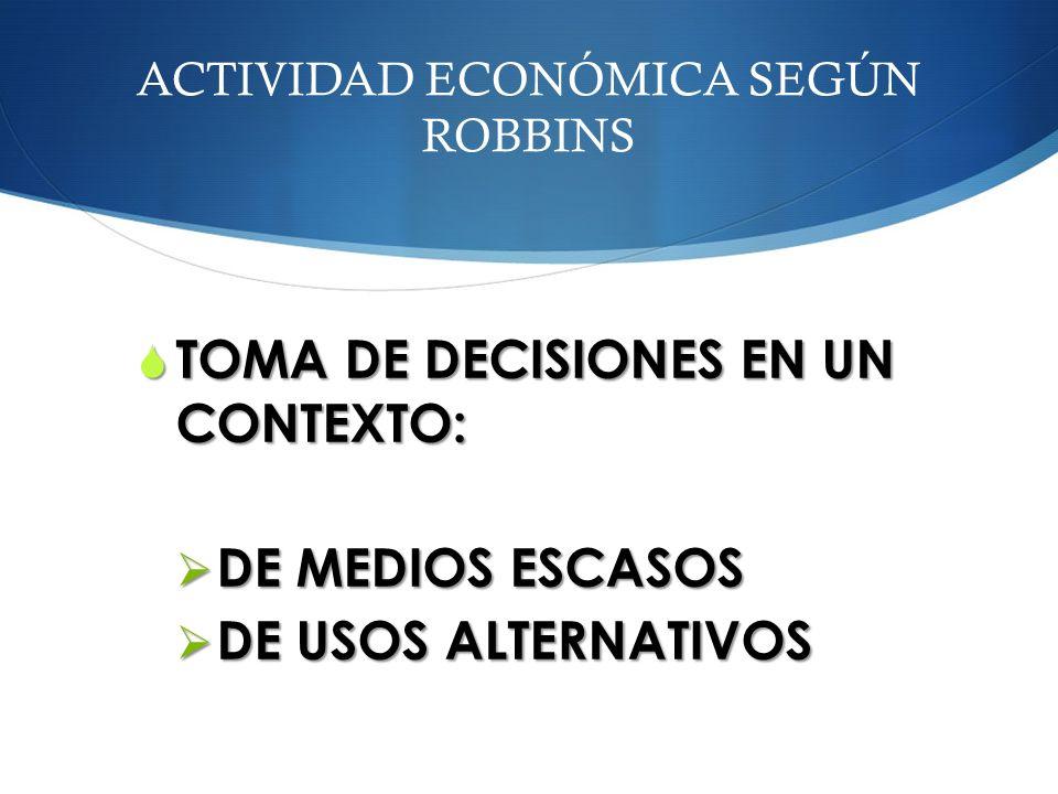 ACTIVIDAD ECONÓMICA SEGÚN ROBBINS TOMA DE DECISIONES EN UN CONTEXTO: TOMA DE DECISIONES EN UN CONTEXTO: DE MEDIOS ESCASOS DE MEDIOS ESCASOS DE USOS AL