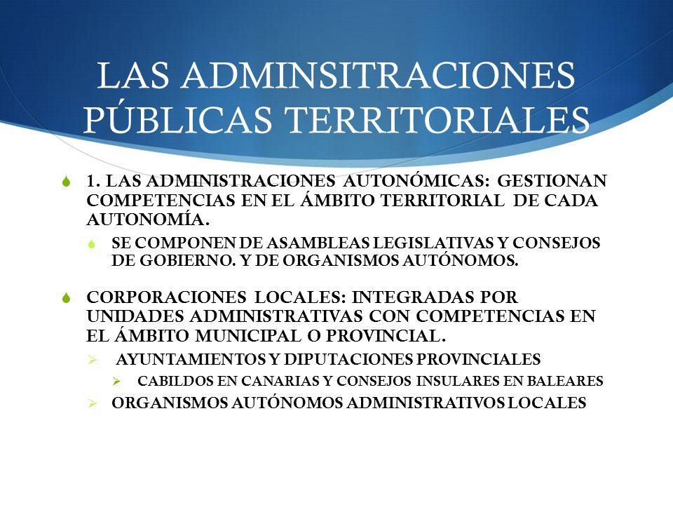 LAS ADMINSITRACIONES PÚBLICAS TERRITORIALES 1. LAS ADMINISTRACIONES AUTONÓMICAS: GESTIONAN COMPETENCIAS EN EL ÁMBITO TERRITORIAL DE CADA AUTONOMÍA. SE