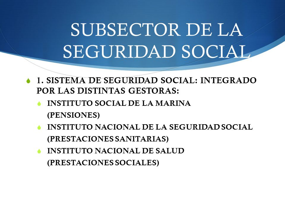 SUBSECTOR DE LA SEGURIDAD SOCIAL 1. SISTEMA DE SEGURIDAD SOCIAL: INTEGRADO POR LAS DISTINTAS GESTORAS: INSTITUTO SOCIAL DE LA MARINA (PENSIONES) INSTI