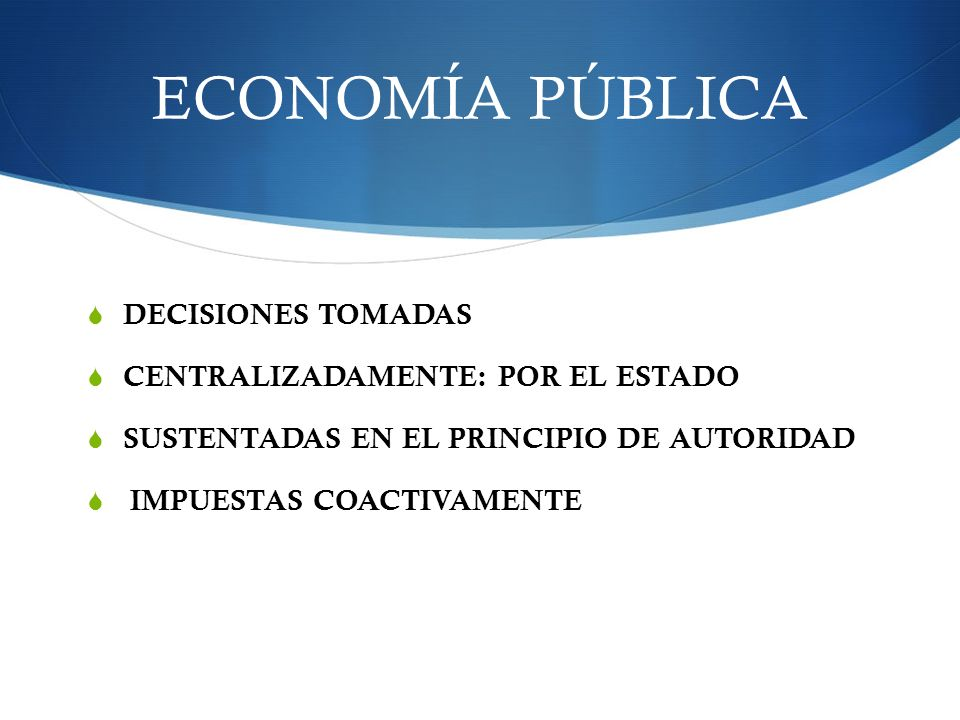 ECONOMÍA PÚBLICA DECISIONES TOMADAS CENTRALIZADAMENTE: POR EL ESTADO SUSTENTADAS EN EL PRINCIPIO DE AUTORIDAD IMPUESTAS COACTIVAMENTE