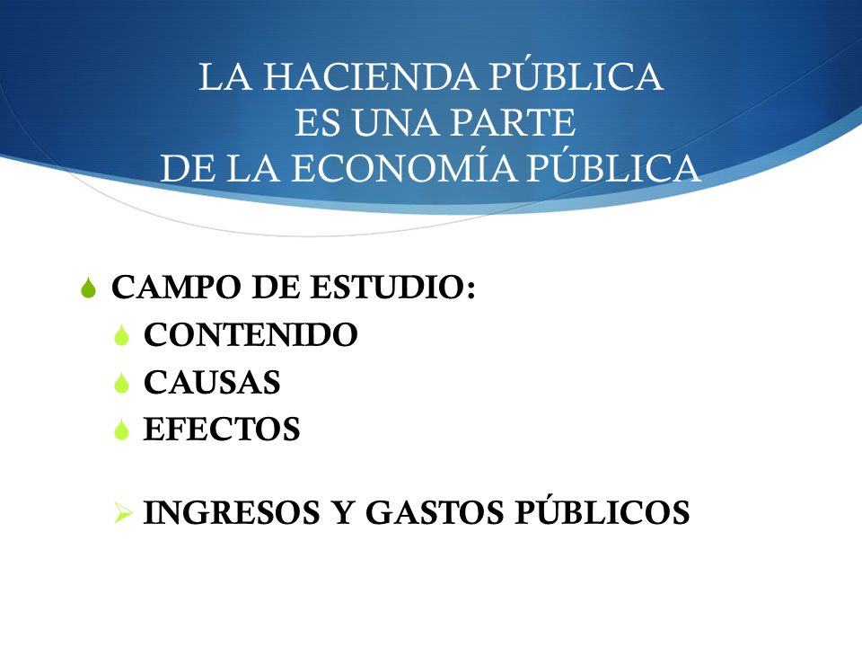 LA HACIENDA PÚBLICA ES UNA PARTE DE LA ECONOMÍA PÚBLICA CAMPO DE ESTUDIO: CONTENIDO CAUSAS EFECTOS INGRESOS Y GASTOS PÚBLICOS