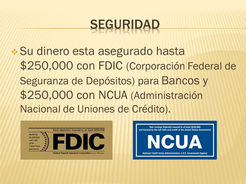 Su dinero esta asegurado hasta $250,000 con FDIC (Corporación Federal de Seguranza de Depósitos) para Bancos y $250,000 con NCUA (Administración Nacio