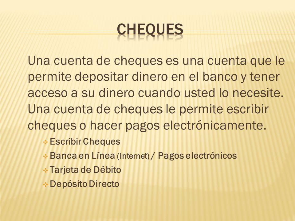 Una cuenta de cheques es una cuenta que le permite depositar dinero en el banco y tener acceso a su dinero cuando usted lo necesite. Una cuenta de che