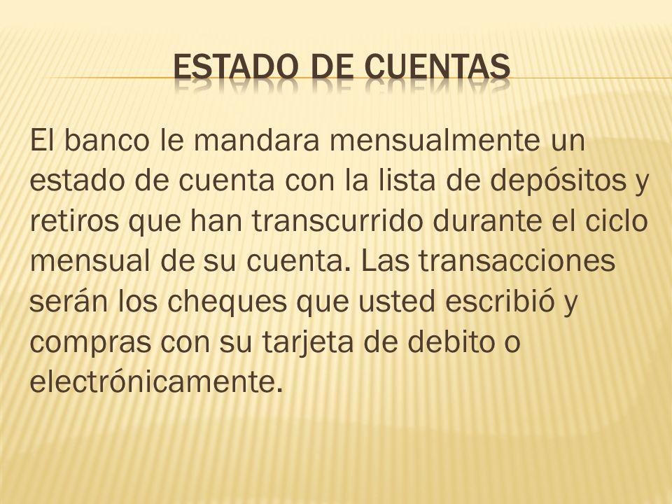El banco le mandara mensualmente un estado de cuenta con la lista de depósitos y retiros que han transcurrido durante el ciclo mensual de su cuenta. L