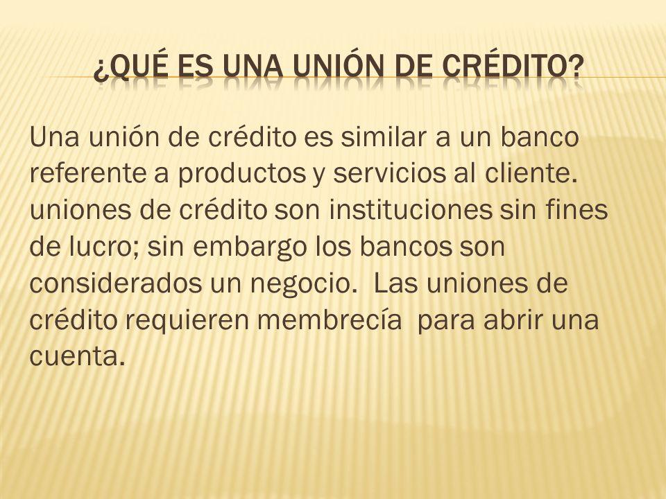 Una unión de crédito es similar a un banco referente a productos y servicios al cliente. uniones de crédito son instituciones sin fines de lucro; sin