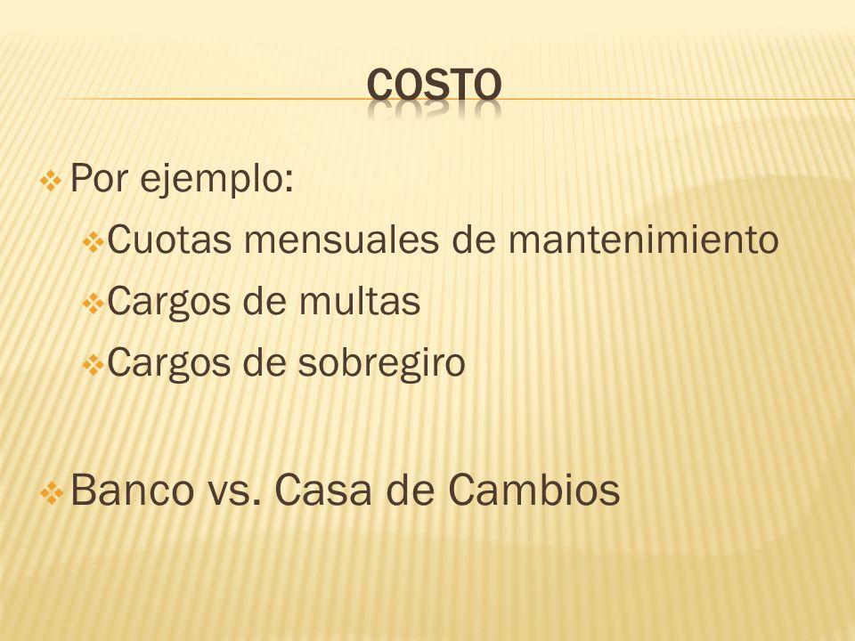 Por ejemplo: Cuotas mensuales de mantenimiento Cargos de multas Cargos de sobregiro Banco vs. Casa de Cambios