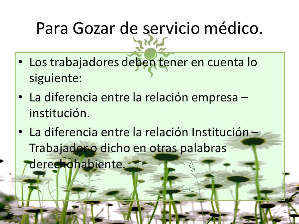 Para Gozar de servicio médico. Los trabajadores deben tener en cuenta lo siguiente: La diferencia entre la relación empresa – institución. La diferenc