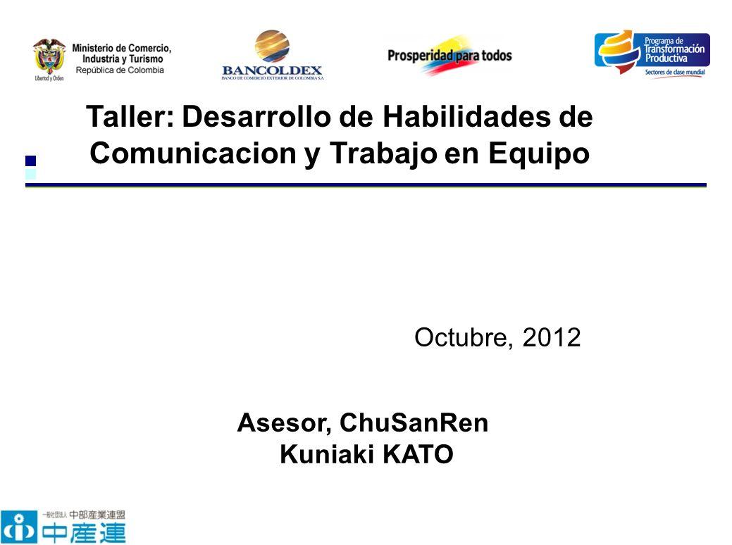 Taller: Desarrollo de Habilidades de Comunicacion y Trabajo en Equipo Octubre, 2012 Asesor, ChuSanRen Kuniaki KATO