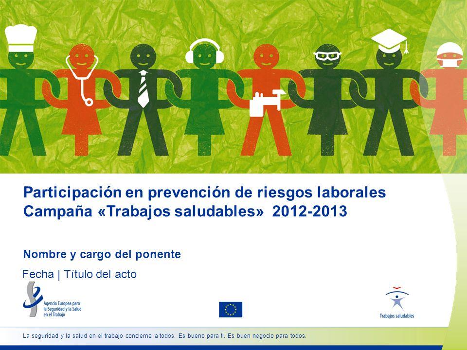 Participación en prevención de riesgos laborales Campaña «Trabajos saludables» 2012-2013 Nombre y cargo del ponente Fecha | Título del acto La segurid
