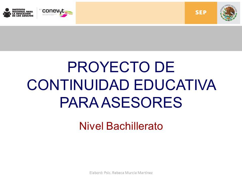 PROYECTO DE CONTINUIDAD EDUCATIVA PARA ASESORES Nivel Bachillerato Elaboró: Psic. Rebeca Murcia Martínez