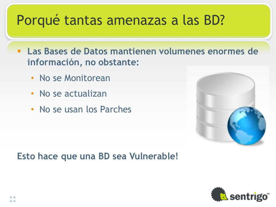 Porqué tantas amenazas a las BD? Las Bases de Datos mantienen volumenes enormes de información, no obstante: No se Monitorean No se actualizan No se u