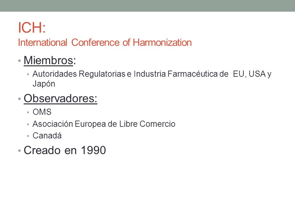 ICH: International Conference of Harmonization Miembros: Autoridades Regulatorias e Industria Farmacéutica de EU, USA y Japón Observadores: OMS Asocia