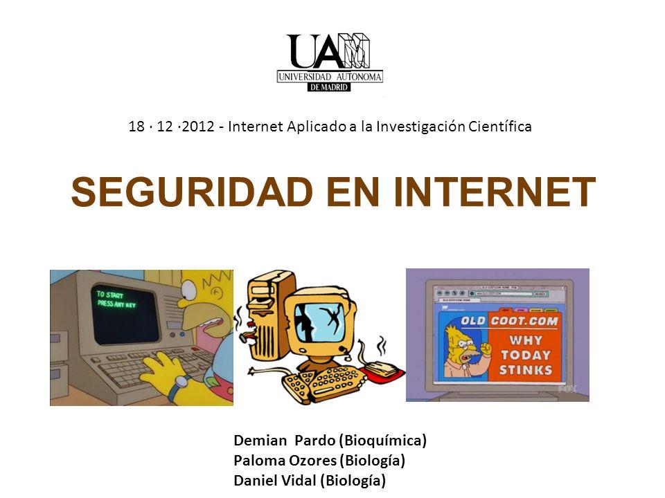 SEGURIDAD EN INTERNET Demian Pardo (Bioquímica) Paloma Ozores (Biología) Daniel Vidal (Biología) 18 · 12 ·2012 - Internet Aplicado a la Investigación Científica