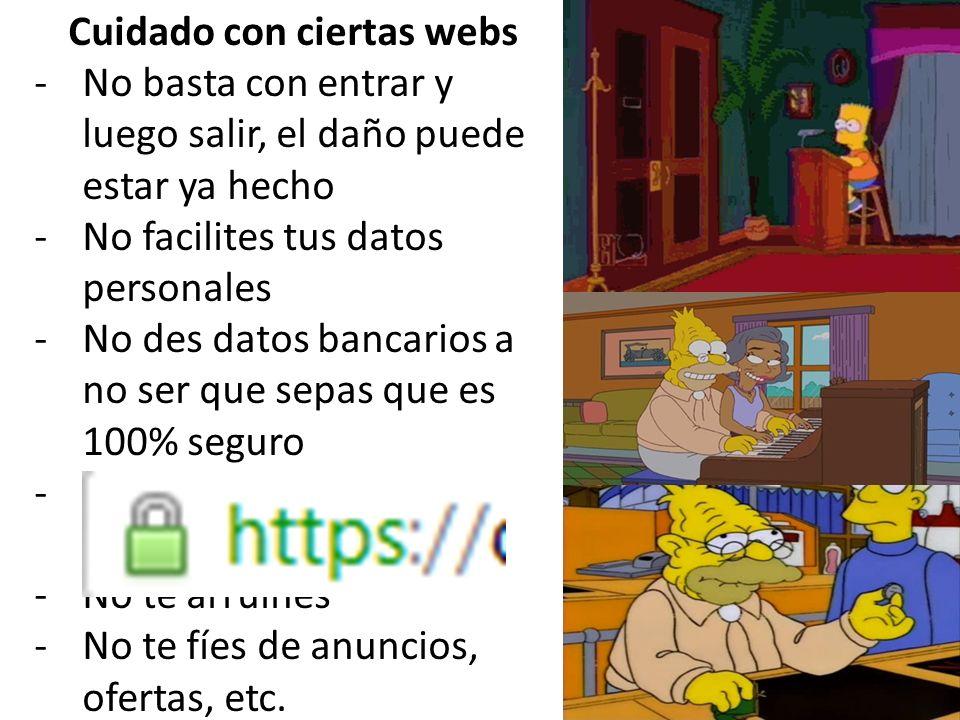 Cuidado con ciertas webs -No basta con entrar y luego salir, el daño puede estar ya hecho -No facilites tus datos personales -No des datos bancarios a no ser que sepas que es 100% seguro -Hay webs que no son lo que parecen -No te arruines -No te fíes de anuncios, ofertas, etc.