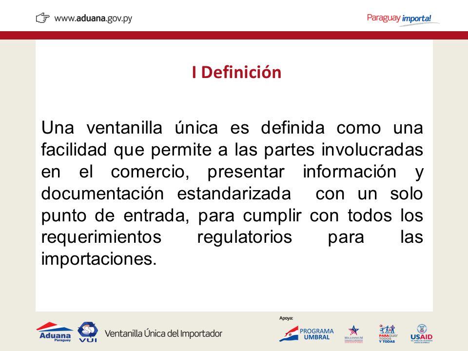 I Definición Una ventanilla única es definida como una facilidad que permite a las partes involucradas en el comercio, presentar información y documen