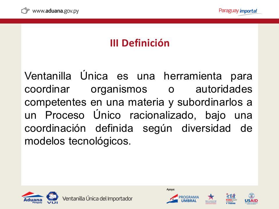 III Definición Ventanilla Única es una herramienta para coordinar organismos o autoridades competentes en una materia y subordinarlos a un Proceso Úni