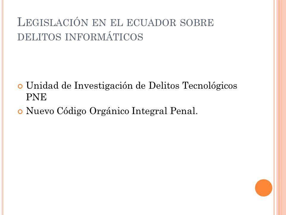 L EGISLACIÓN EN EL ECUADOR SOBRE DELITOS INFORMÁTICOS Unidad de Investigación de Delitos Tecnológicos PNE Nuevo Código Orgánico Integral Penal.