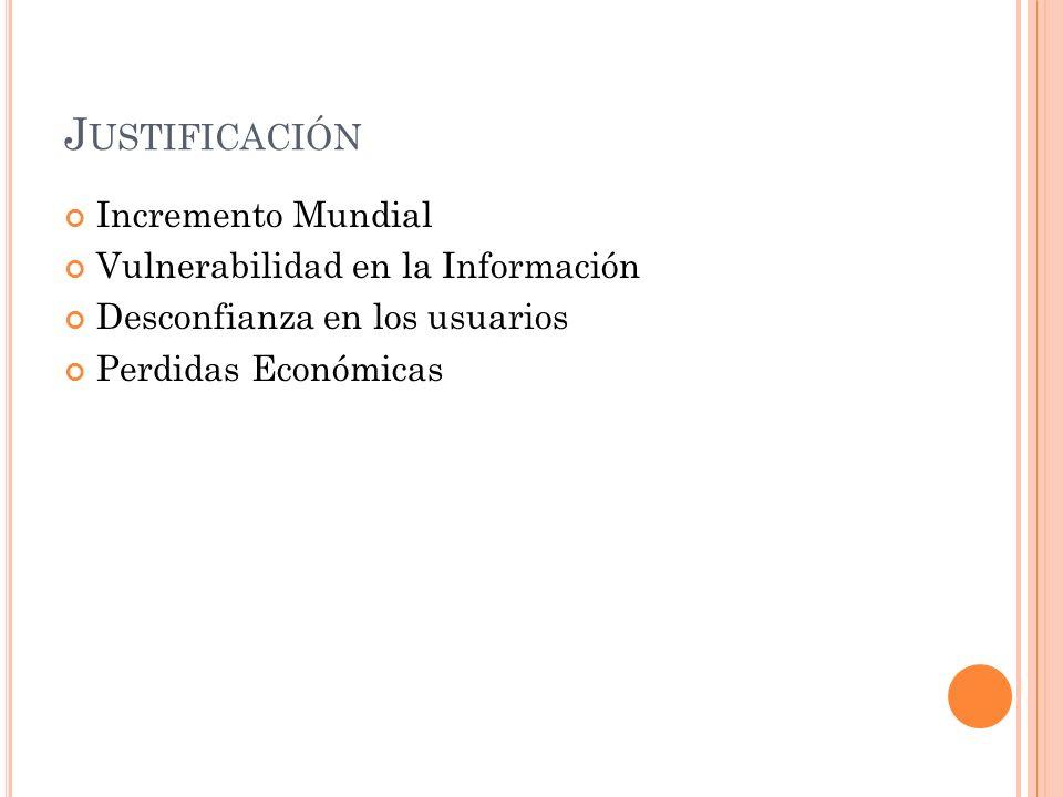 J USTIFICACIÓN Incremento Mundial Vulnerabilidad en la Información Desconfianza en los usuarios Perdidas Económicas