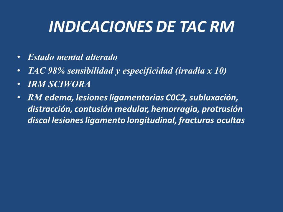 INDICACIONES DE TAC RM Estado mental alterado TAC 98% sensibilidad y especificidad (irradia x 10) IRM SCIWORA RM edema, lesiones ligamentarias C0C2, s