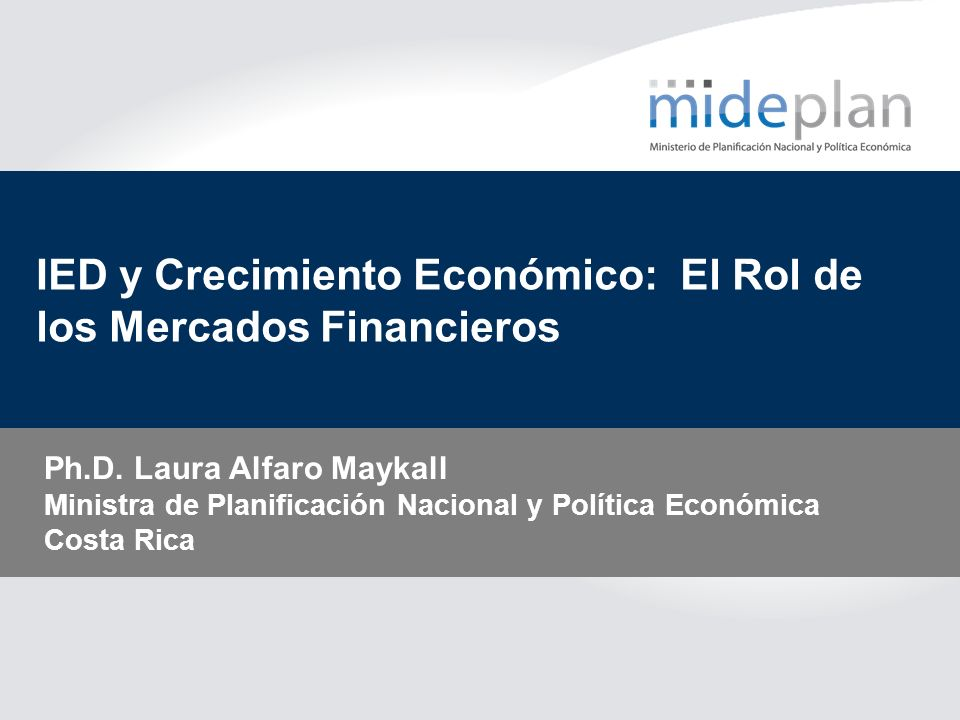 IED y Crecimiento Económico: El Rol de los Mercados Financieros Ph.D. Laura Alfaro Maykall Ministra de Planificación Nacional y Política Económica Cos