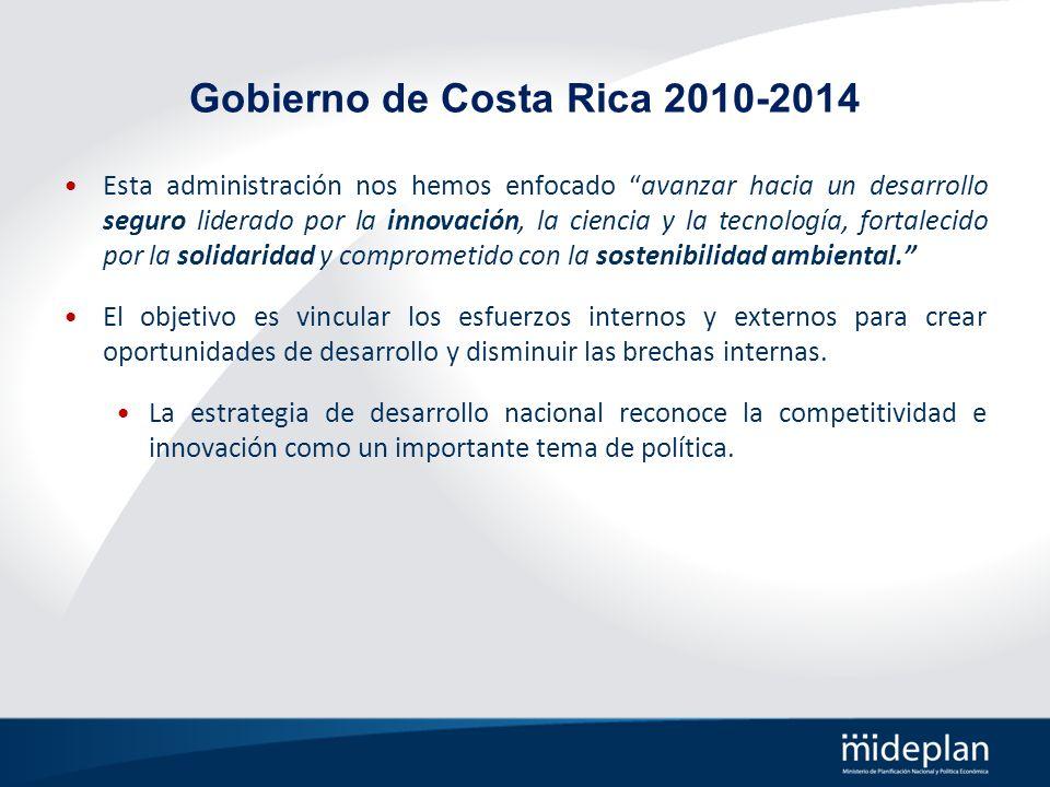 Gobierno de Costa Rica 2010-2014 Esta administración nos hemos enfocado avanzar hacia un desarrollo seguro liderado por la innovación, la ciencia y la