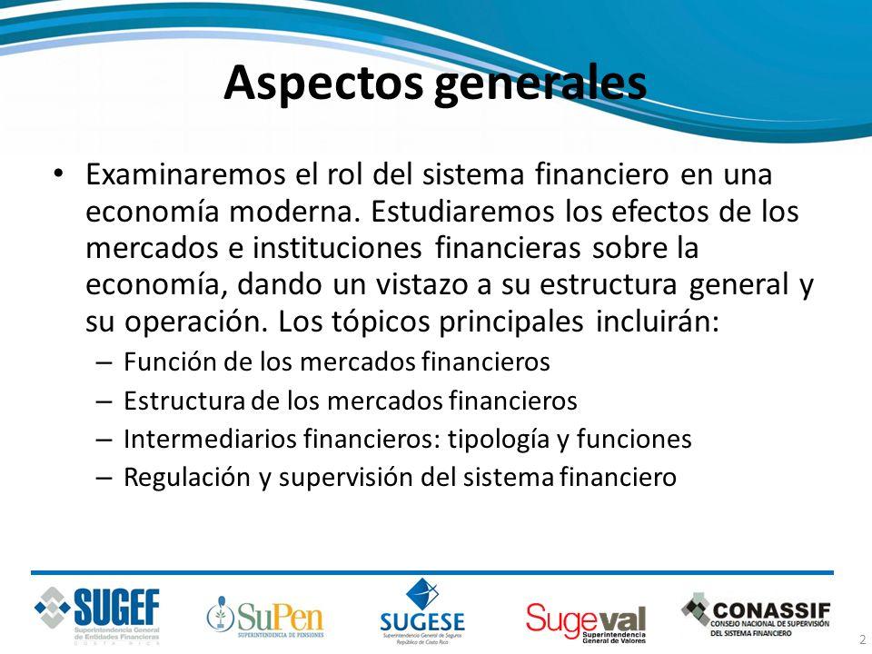 Aspectos generales Examinaremos el rol del sistema financiero en una economía moderna. Estudiaremos los efectos de los mercados e instituciones financ