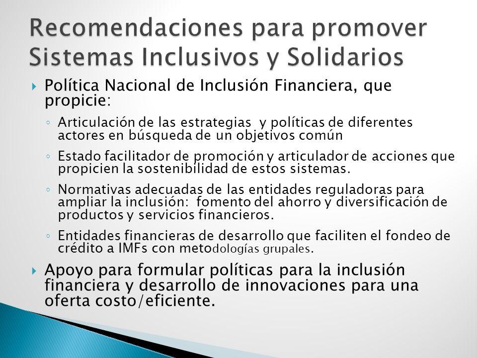 Política Nacional de Inclusión Financiera, que propicie: Articulación de las estrategias y políticas de diferentes actores en búsqueda de un objetivos común Estado facilitador de promoción y articulador de acciones que propicien la sostenibilidad de estos sistemas.