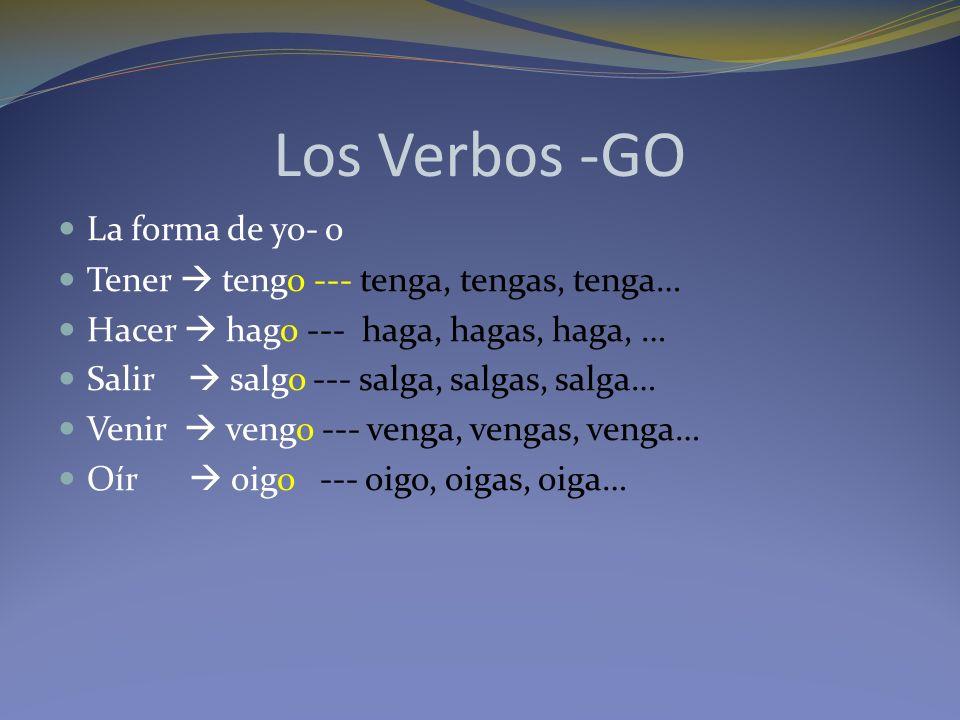 Los Verbos -GO La forma de yo- o Tener tengo --- tenga, tengas, tenga… Hacer hago --- haga, hagas, haga, … Salir salgo --- salga, salgas, salga… Venir